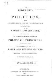 The Rudiments of Politics: Being a Comprehensive View of the Organization and Powers of the English Government. Together with an Analysis of Primary and Party Political Principles. To which are Added, the Operations of the Paper and Funding Systems, Etc