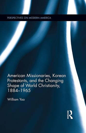 American Missionaries  Korean Protestants  and the Changing Shape of World Christianity  1884 1965 PDF