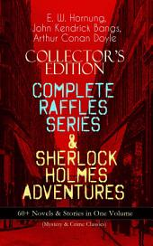 COLLECTOR'S EDITION – COMPLETE RAFFLES SERIES & SHERLOCK HOLMES ADVENTURES: 60+ Novels & Stories in One Volume (Mystery & Crime Classics): Including The Amateur Cracksman, The Black Mask, A Thief in the Night, Mr. Justice Raffles, Mrs. Raffles, R. Holmes & Co., and The Adventures of Sherlock Holmes