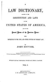 A Law Dictionary: Adapted to the Constitution and Laws of the United States of America, and of the Several States of the American Union, with References to the Civil and Other Systems of Foreign Law, Volume 1