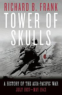 Tower of Skulls  A History of the Asia Pacific War  Volume I  July 1937 May 1942 Book