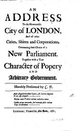 An address to the honourable city of London, and all other cities, shires and corporations, concerning their choice of a new parliament. Together with a true character of popery and arbitrary government