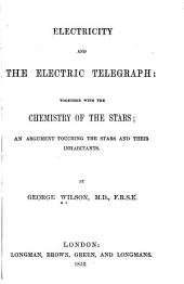 Electricity and the Electric Telegraph: Together with the Chemistry of the Stars; an Argument Touching the Stars and Their Inhabitants