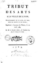 Tribut des arts à la ville de Lyon : divertissement en un acte, en vers...représentée à l'ouverture du Théâtre [de Lyon], le 20 avril 1789 par M. le chevalier Aude, ...