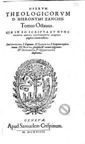 Clariss. Viri D. Hie. Zanchii ... Omnium operum theologicorum tomi octo. 1. De tribus elohim ... 2. De natura Dei, seu de attribuiis ... 3. De operibus Dei ... 4. De primi hominis lapsu ... 5. Comment in hoseam ... 6. In epistolas ad Ephesios ... 7. Miscellaneorum partes duae ... 8. De incarnatione filii ... Singulis tomis indices quinque subjuncti sunt ..: Tomus octauus. Quae in eo scripta et nunc primum addita continentur sequens pagina commonstrat .., Volume 8