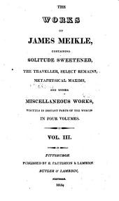 The works of James Meikle: containing Solitude sweetened, The traveller, select remains, Metaphysical maxims, and other miscellaneous works ...