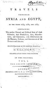 Travels through Syria and Egypt, in the years 1783, 1784, and 1785: Containing the present natural and political state of those countries, their productions, arts, manufactures, and commerce; with observations on the manners,customs, and government of the Turks and Arabs. Illustrated with copper plates
