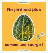 Ne jardinez plus comme une courge !: 100 % Bio