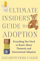 The Ultimate Insider's Guide to Adoption: Everything You Need to Know About Domestic and International Adoption