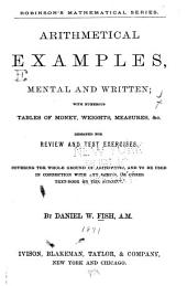 Arithmetical Examples, Mental and Written: With Numerous Tables of Money, Weights, Measures, &c. : Designed for Review and Test Exercises, Covering the Whole Ground of Arithmetic, and to be Used in Connection with Any Series, Or Other Text-book on the Subject