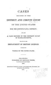 Cases Decided in the District and Circuit Court of the United States for the Pennsylvania District: And Also a Case Decided in the District Court of Massachusetts, Relative to the Employment of British Licences on Board of Vessels of the United States