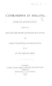Landlordism in Ireland, with its difficulties; a sketch of the tenant-right question of Ulster; the duties of agent and bailiff in Ireland, defined, etc. By one late an agent