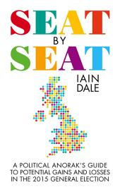 Seat by Seat: The Political Anorak's Guide to Potential Gains and Losses in the 2015 General Election