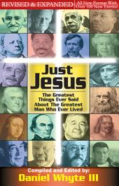 Just Jesus! the Greatest Things Ever Said About the Greatest Man Who Ever Lived