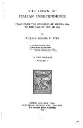 The Dawn of Italian Independence: Italy from the Congress of Vienna, 1814, to the Fall of Venice, L849, Volume 1