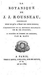 La botanique de J.J. Rousseau, contenant tout ce qu'il a écrit sur cette science, l'exposition de la méthode botanique de M. de Jussieu: La manière de former les herbiers, par M. Haüy
