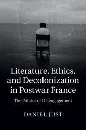 Literature, Ethics, and Decolonization in Postwar France: The Politics of Disengagement