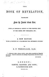 The Book of Revelation Translated from the Ancient Greek Text. With an Historical Sketch of the Printed Text of the Greek New Testament, Etc. A New Edition, with a Notice of a Palimpsest MS. Hitherto Unused. By S. P. Tregelles