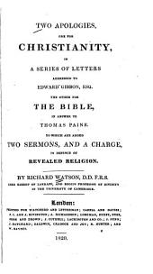 Two Apologies: One for Christianity, in a Series of Letters Addressed to Edward Gibbon : the Other for the Bible, in Answer to Thomas Paine : to which are Added Two Sermons and a Charge in Defence of Revealed Religion