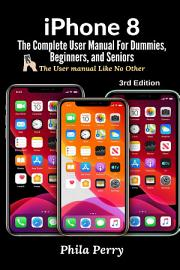 IPhone 8  The Complete User Manual For Dummies  Beginners  And Seniors  The User Manual Like No Other  3rd Edition