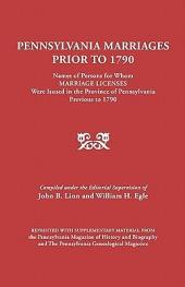 Pennsylvania Marriages Prior to 1790: Names of Persons for Whom Marriage Licenses Were Issued in the Province of Pennsylvania, Previous to 1790