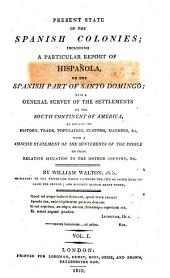 Present State of the Spanish Colonies: Including a Particular Report of Hispañola, Or the Spanish Part of Santo Domingo; with a General Survey of the Settlements on the South Continent of America, Volume 1