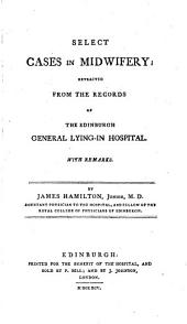 Select Cases in Midwifery: Extracted from the Records of the Edinburgh General Lying-in Hospital. With Remarks. By James Hamilton, Junior, M.D. ...