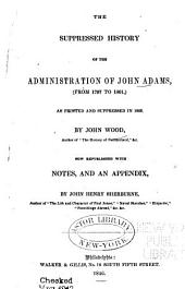 The Suppressed History of the Administration of John Adams: From 1797 to 1801; as Printed and Suppressed in 1802