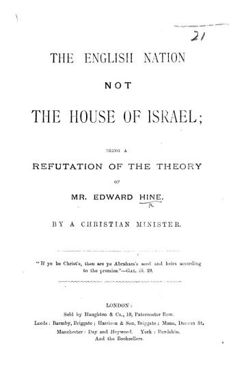 The English Nation Not the House of Israel  Being a Refutation of the Theory of Mr  E  Hine  By a Christian Minister PDF