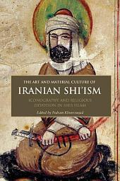 Art and Material Culture of Iranian Shi'ism: Iconography and Religious Devotion in Shi'i Islam