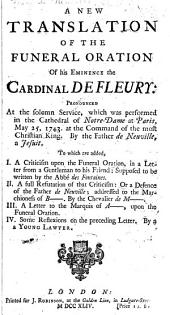 A New Translation of the Funeral Oration of His Eminence the Cardinal de Fleury, Pronounced at the Solemn Service which was Performed in the Cathedral of Notre-Dame at Paris, May 25, 1743, at the Command of the Most Christian King: To which are Added: I.a Criticism Upon the Funeral Oration in a Letter from a Gentlemen to His Friend, Supposed to be Written by the Abbé Des Fonta Ines; II.a Full Refutation of that Criticism, Or a Defence of the Father de Neuville, Addressed to the Marchioness of B---