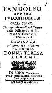 Il Pandolfo ovvero I vecchi delusi opera scenica da rappresentarsi nel Teatro della Pallacorda di Firenze nel carnovale dell'anno 1718. Dedicata all'illustrissima, ed eccellentissima la signora Donna Teresa Albani