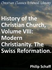 History of the Christian Church, Volume VIII: Modern Christianity. The Swiss Reformation.