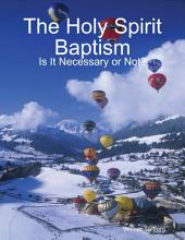 The Holy Spirit Baptism: Is It Necessary or Not