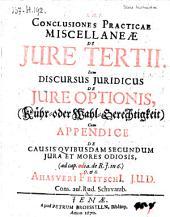 Conclusiones practicae miscellaneae de jure tertii, item discursus juridicus de jure optionis (Kühr- oder Wahl-Gerechtigkeit) (etc.)