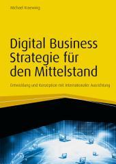 Digital Business Strategie für den Mittelstand: Entwicklung und Konzeption mit internationaler Ausrichtung