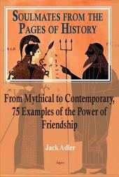 Soulmates from the Pages of History: From Mythical to Contemporary, 75 Examples of the Power of Friendship