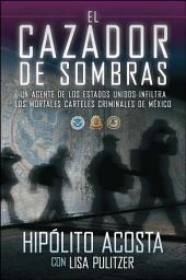 El cazador de sombras: Un agente de los Estados Unidos infiltra los mortales carteles criminales de México