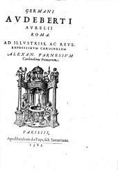 Germani Audeberti Aurelii Roma. Ad illustriss. ac reuerendissimum cardinalem Alexan. Farnesium cardinalium primarium