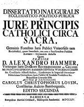 Dissertatio inauguralis ... de jure principis catholici circa sacra (etc.) II. Ed