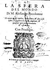 La sfera del mondo di m. Alessandro Piccolomini di nuouo da lui ripolita, accresciuta, & fino a sei libri, di quattro che erano, ampliata, & quasi per ogni parte rinnouata & riformata