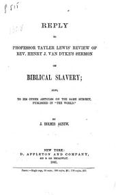 "Reply to Professor Tayler Lewis' Review of Rev. Henry J. Van Dyke's Sermon on Biblical Slavery: Also, to His Other Articles on the Same Subject, Published in ""The World""."