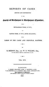 Reports of Cases Argued and Determined in the Courts of Exchequer & Exchequer Chamber: From Hilary Term, 6 Will. IV. to [Easter Term, 10 Vict.] Both Inclusive. With Tables of the Cases and Principal Matters. [1836-1847], Volume 16