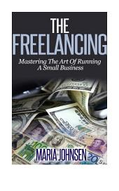 The Freelancing: Mastering The Art Of Running A Small Business