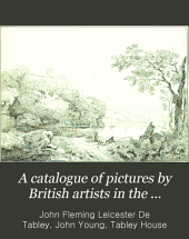 A Catalogue of Pictures by British Artists in the Possession of Sir John Fleming Leicester, Bart: With Etchings from the Whole Collection : Including the Pictures in His Gallery at Tabley House, Cheshire : Executed by Permission of the Proprietor : and Accompanied with Historical and Biographical Notices