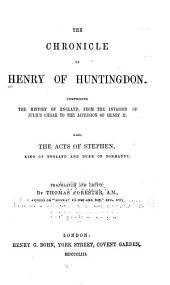 The Chronicle of Henry of Huntingdon: Comprising The History of England, from the Invasion of Juluis Cæsar to the Accession of Henry II. Also, The Acts of Stephen, King of England and Duke of Normandy