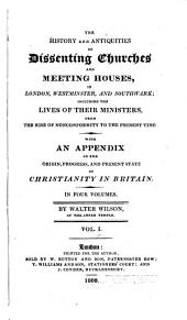 The History and Antiquities of Dissenting Churches and Meeting Houses, in London, Westminster, and Southwark: Including the Lives of Their Ministers, from the Rise of Nonconformity to the Present Time : with an Appendix on the Origin, Progress, and Present State of Christianity in Britain, Volume 1