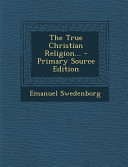 The True Christian Religion... - Primary Source Edition