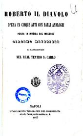 Roberto il diavolo opera in cinque atti con balli analoghi posta in musica dal maestro Giacomo Meyerbeer