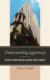 Understanding Legitimacy: Political Theory and Neo-Calvinist Social Thought